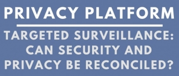 Privacy Platform: Targeted Surveillance - Can security and privacy be reconciled?